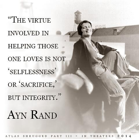 """ The virtue involved in helping those one loves is not 'selflessness' or 'sacrifice,' but integrity.""  Ayn Rand"