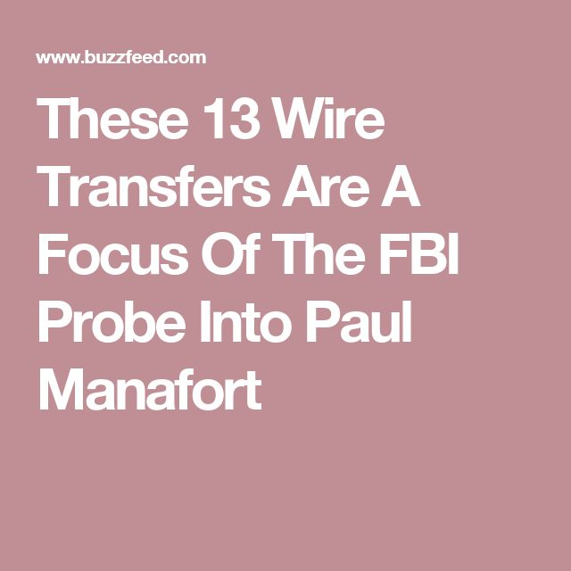 These 13 Wire Transfers Are A Focus Of The FBI Probe Into Paul Manafort