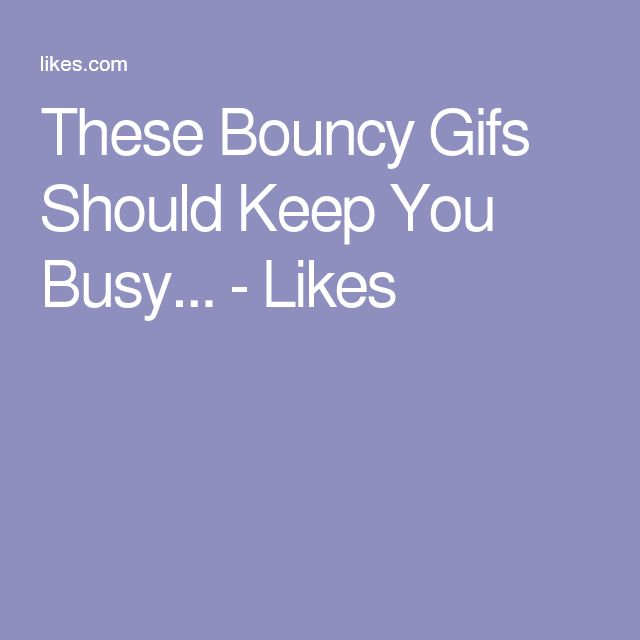 These Bouncy Gifs Should Keep You Busy... - Likes