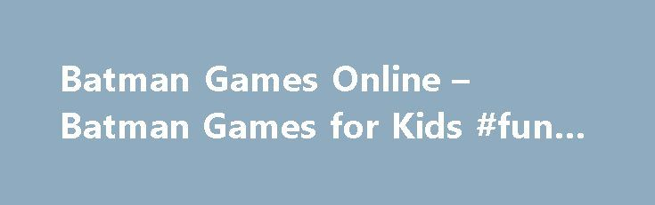 Batman Games Online – Batman Games for Kids #fun #games http://game.remmont.com/batman-games-online-batman-games-for-kids-fun-games/  Most Fun Batman Games online – Kids Games Batman Games Batman. also known as The Caped Crusader. The Dark Knight and The World's Greatest Detective is a comic book superhero (fictional character) created by artist Bob Kane and writer Bill Finger. The Batman character appears in publications by DC Comics (the first appearance was in…