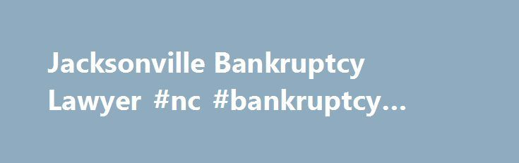 Jacksonville Bankruptcy Lawyer #nc #bankruptcy #attorney http://nigeria.nef2.com/jacksonville-bankruptcy-lawyer-nc-bankruptcy-attorney/  # Trusted Jacksonville Bankruptcy Attorney We are a debt relief agency representing debtors in bankruptcy At one point or another, almost everyone goes through a period of their life where they worry about their finances. Sometimes these concerns can be remedied with simple budgeting or sensible loans. Other times, a more serious invention is needed. During…
