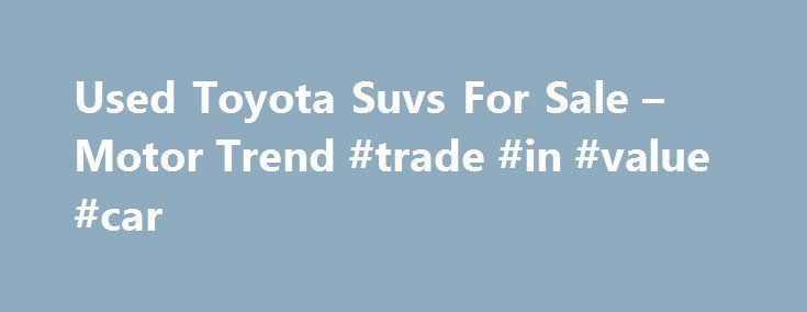Used Toyota Suvs For Sale – Motor Trend #trade #in #value #car http://nigeria.remmont.com/used-toyota-suvs-for-sale-motor-trend-trade-in-value-car/  #used suv # Category