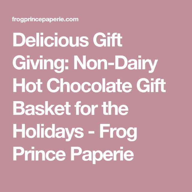 Delicious Gift Giving: Non-Dairy Hot Chocolate Gift Basket for the Holidays - Frog Prince Paperie