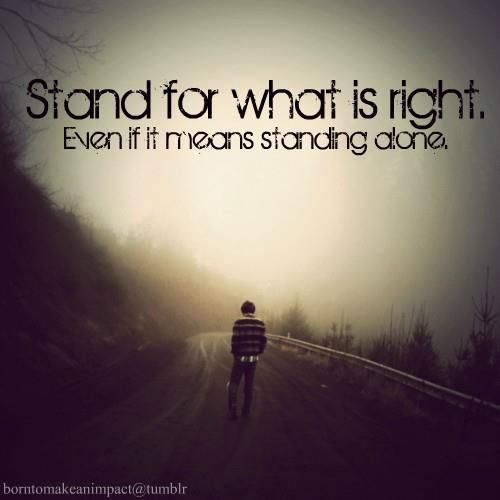 Stand for what is right  Even if it means standing alone