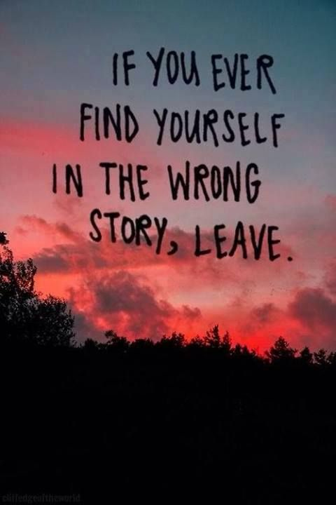 Where there is life , there is hope.If you ever ind yourself in the wrong story, leave.