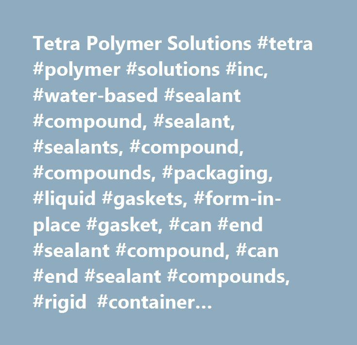 Tetra Polymer Solutions #tetra #polymer #solutions #inc, #water-based #sealant #compound, #sealant, #sealants, #compound, #compounds, #packaging, #liquid #gaskets, #form-in-place #gasket, #can #end #sealant #compound, #can #end #sealant #compounds, #rigid #container #packaging, #food #and #beverage #canning, #canning #industry, #double #seam #compound, #lining #compound, #sealing #compound, #can #end #compound…