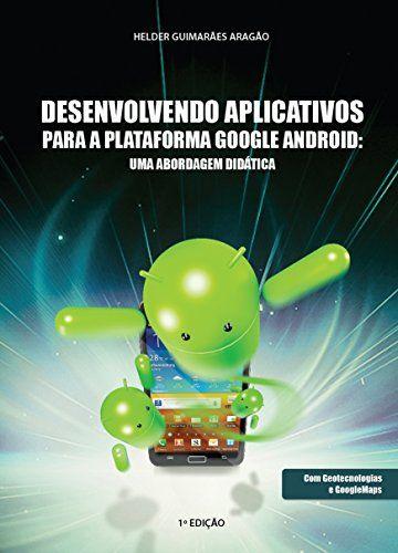 Desenvolvendo Aplicativos para a Plataforma Google Android: uma abordagem didática