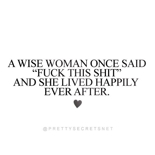 """A wise woman once said 'Fuck this shit' and she lived happily ever after."" Letting go Quotes"