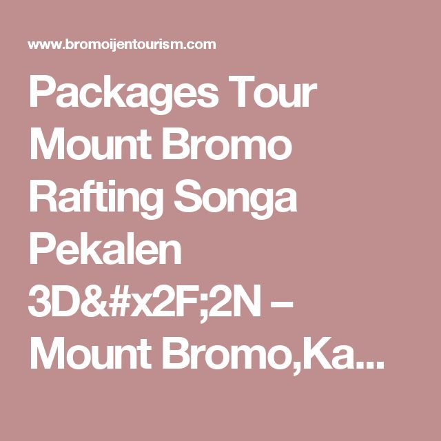 Packages Tour Mount Bromo Rafting Songa Pekalen 3D/2N – Mount Bromo,Kawah Ijen,Java,Indonesia Tour Information