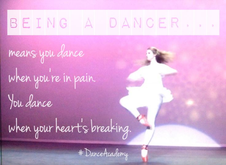 """Being a dancer… means you dance when you're in pain.  You dance when your heart's breaking.""  ~ Miss Raine, Dance Academy quote"
