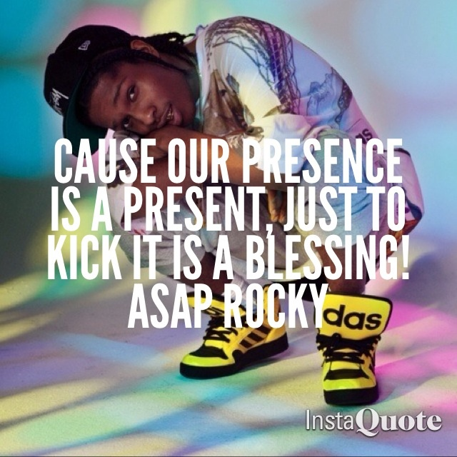 Cause Our Presence Is A Present, Just To Kick It Is A Blessing! -Asap Rocky