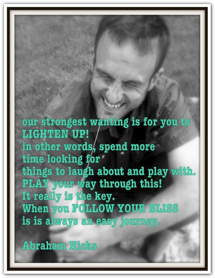 Our strongest wanting for you is that you lighten up In other words, spend more time looking for things to laugh about and play with. Play your way through this! It really is the key. When you follow your bliss it is always an easy journey. Abraham-Hicks Quotes (AHQ2661) #estherhicks