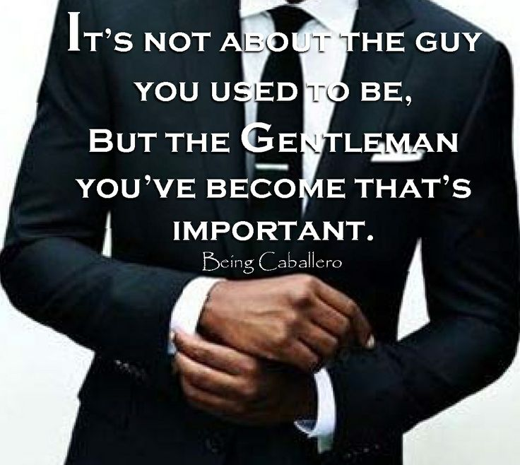 Gentleman's Quote: It's not about the guy you used to be, But the Gentleman you've become that's important. -Being Caballero-