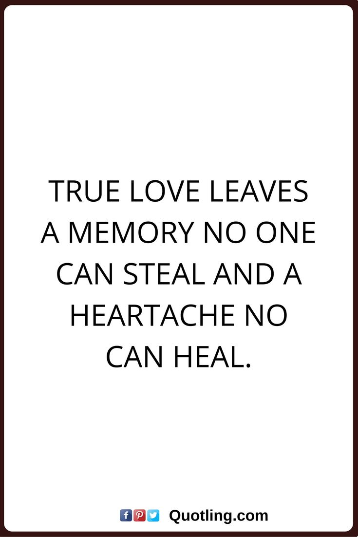 Love Quotes True love leaves a memory no one can steal and heartache no can heal