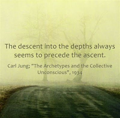"The descent into the depths always seems to precede the ascent. ~Carl Jung; ""The Archetypes and the Collective Unconscious"", 1934."