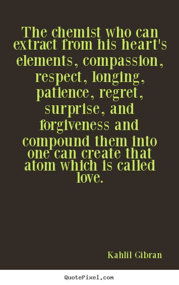 Kahlil Gibran Quotes - The chemist who can extract from his heart's elements, compassion, respect, longing, patience, regret, surprise, and forgiveness and compound them into one can create that atom which is called love.