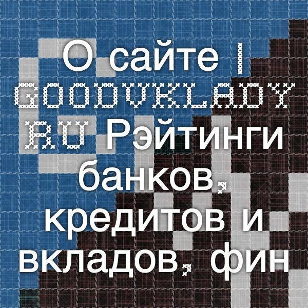 Удобный сайт Goodvklady.ru, где можно найти информацию о рэйтингах банков, кредитов и вкладов, финансовые советы. Рекомендую!