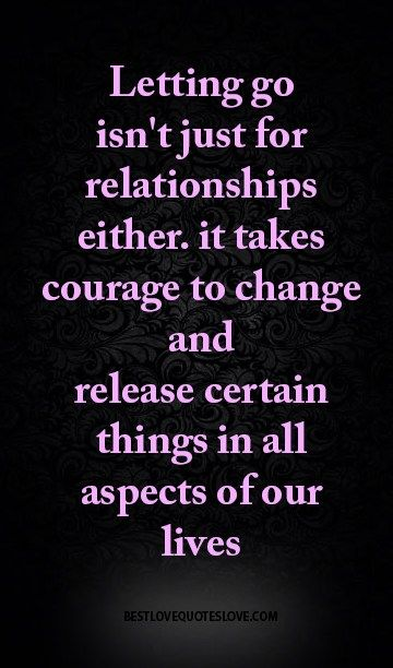 letting go isn't just for relationships either. it takes courage to change and release certain things in all aspects of our lives