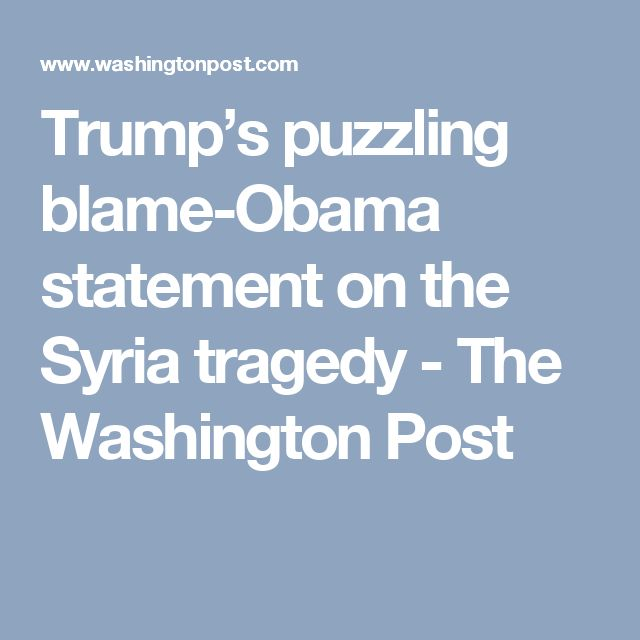 Trump's puzzling blame-Obama statement on the Syria tragedy - The Washington Post