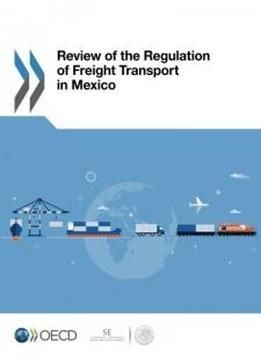 Review Of The Regulation Of Freight Transport In Mexico (volume 2016) free ebook