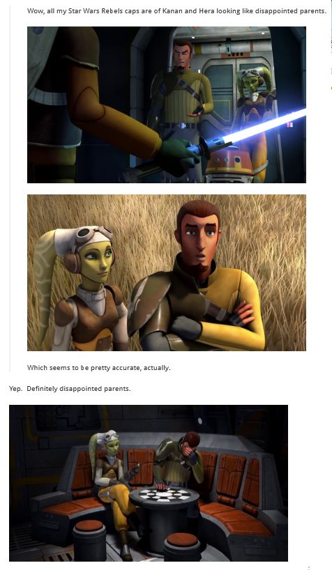 "Hera and Kanan are definitely disappointed parents. If you listen closely in the episode where Ezra and Zeb steel a Ty-fighter you hear them say something like ""It's finally quiet when the kids ate gone."" Totally Space Parents."