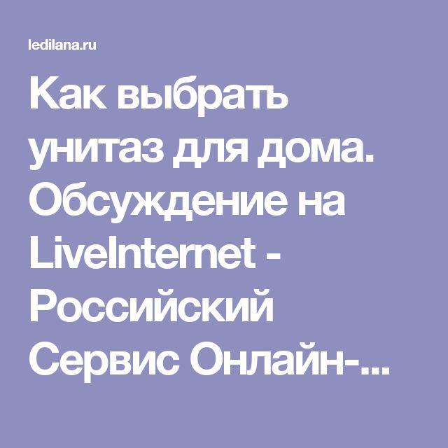 Как выбрать унитаз для дома. Обсуждение на LiveInternet - Российский Сервис Онлайн-Дневников