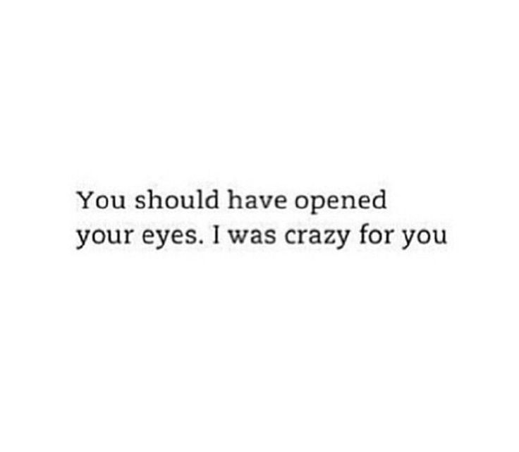 You should have opened your eyes. I was crazy for you...11.11.17Sat 1:20p