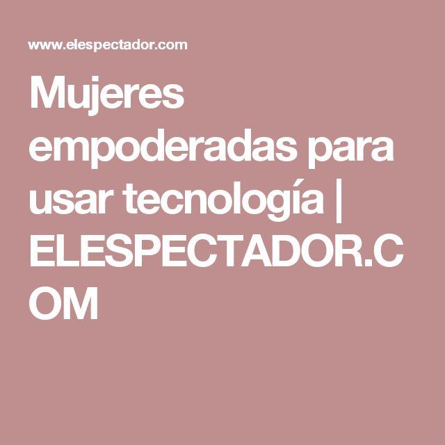Mujeres empoderadas para usar tecnología | ELESPECTADOR.COM