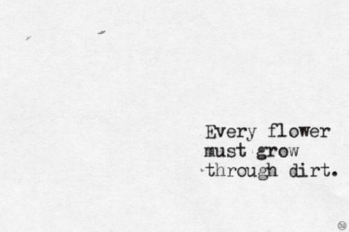 Every flower must grown through dirt