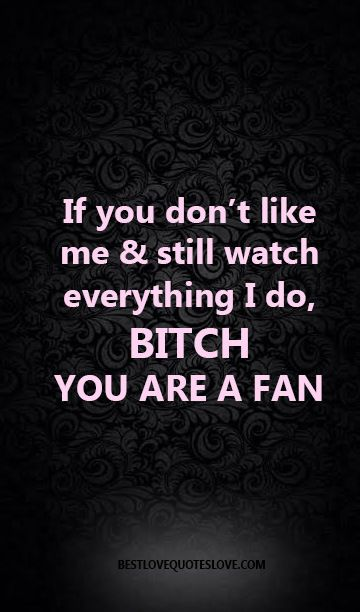 If you don't like me & still watch everything I do, bitch you are a fan
