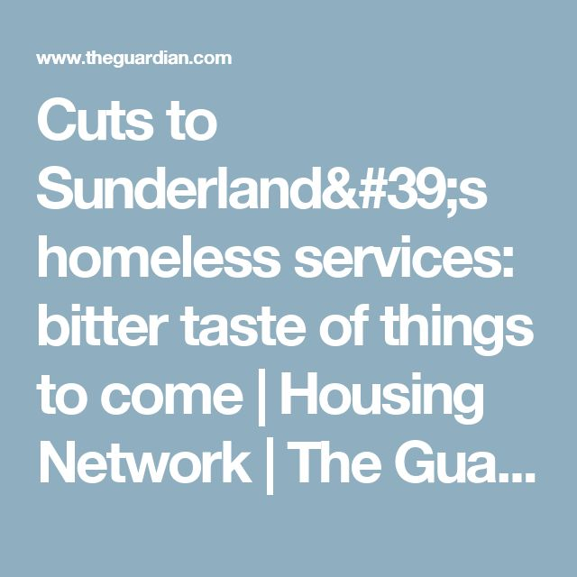 Cuts to Sunderland's homeless services: bitter taste of things to come   Housing Network   The Guardian