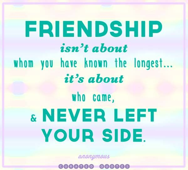 FRIENDSHIP                                                                          Isn't about who came,                                 & NEVER LEFT YOUR SIDE!