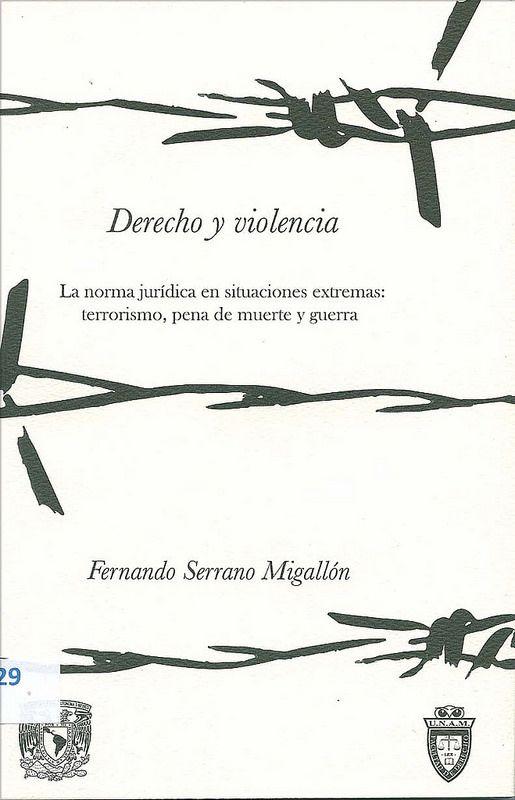 Derecho y violencia : la norma jurídica en situaciones extremas : terrorismo, pena de muerte y guerra / Fernando Serrano Migallón, 2013