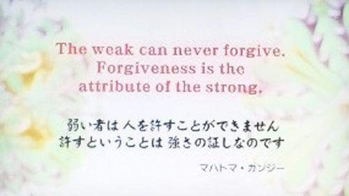 「弱い人は、人を許すことができません。許すということは、強さの証しなのです」 (マホトマ・ガンジー)