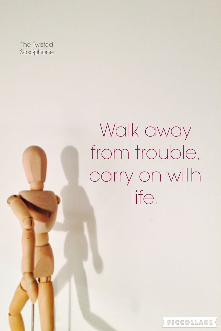 Walk away from trouble, carry on with life.