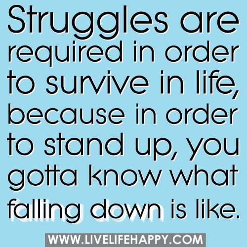 Struggles are required in order to survive in life, because in order to stand up, you gotta know what falling down is like. by deeplifequotes, via Flickr