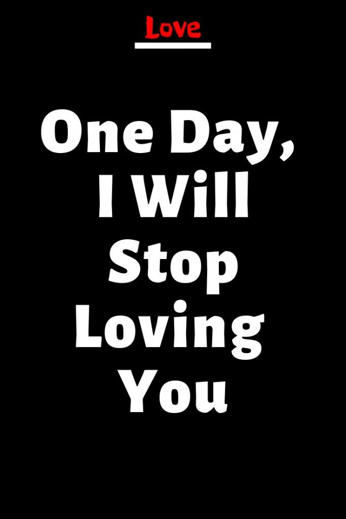One Day I Will Stop Loving You In 2020