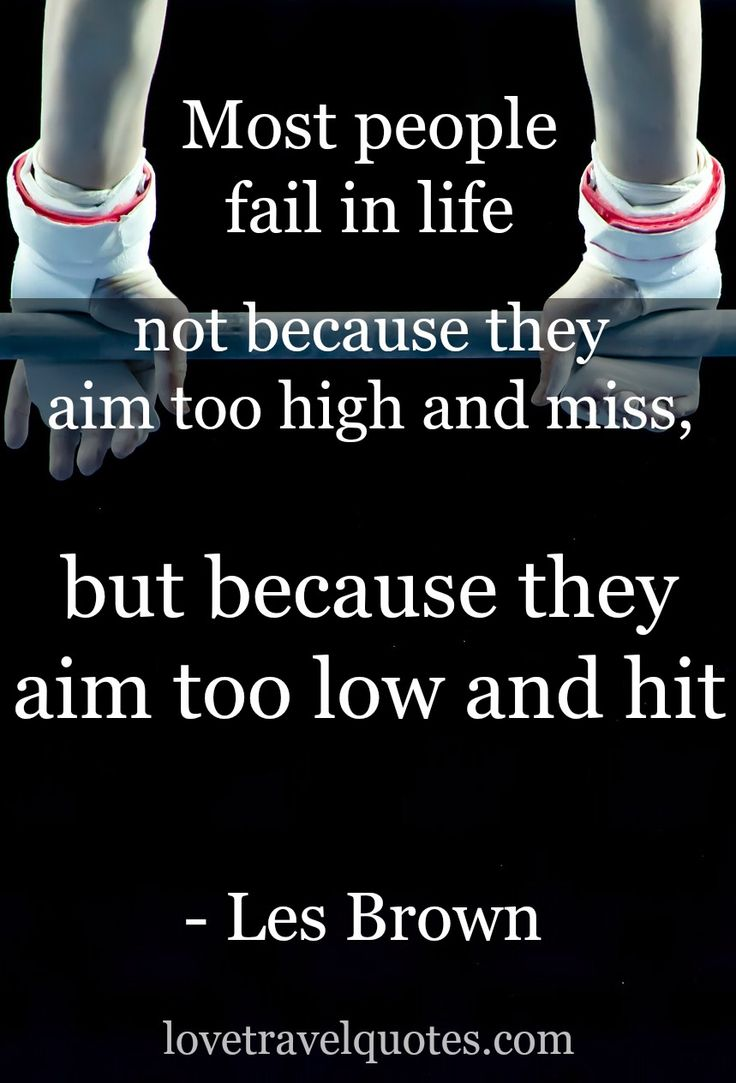 """Most people fail in life not because they aim too high and miss, but because they aim too low and hit."" - Les Brown - See more @lovetravelquote"