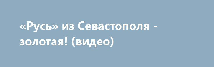 «Русь» из Севастополя - золотая! (видео) http://ruinformer.com/page/rus-iz-sevastopolja-zolotaja-video  В замечательном городе Сочи только что завершились IX Всемирные Хоровые Игры, цель которых - создание олимпийского хорового движения на Земле, поэтому их можно назвать Всемирной Олимпиадой Хоров. Зародилось это движение в Австрии в 2000-м году в городе Линц, и проходят они один раз в два года в различных странах. Президент Всемирных Хоровых Игр - экс-президент ФРГ Вальтер Шеер.По масштабу…