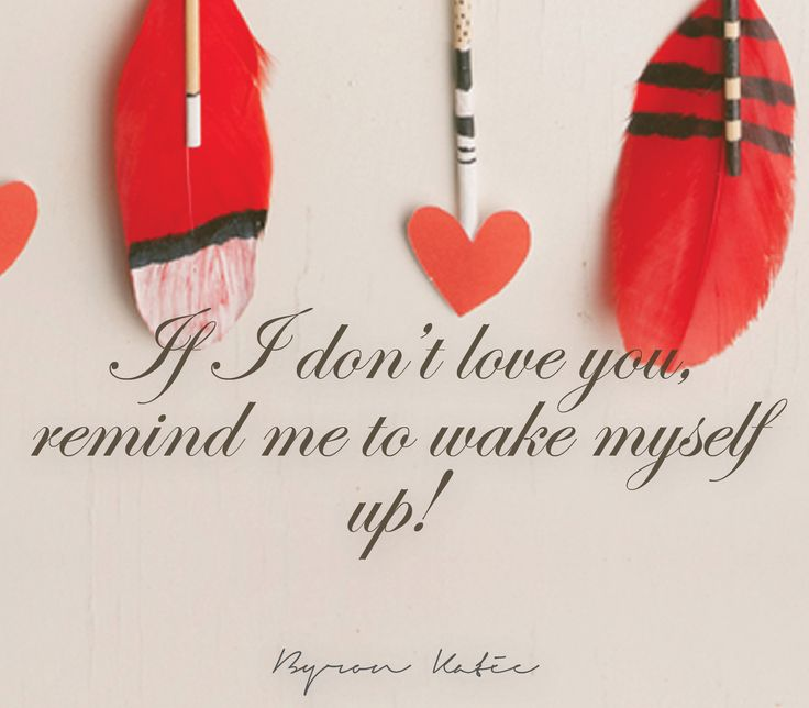 If I don't love you, remind me to wake myself up!   —Byron Katie