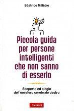 #librocheconsiglio Piccola guida per persone intelligenti che non sanno di esserlo. Scoperta ed elogio dell'emisfero cerebrale destro