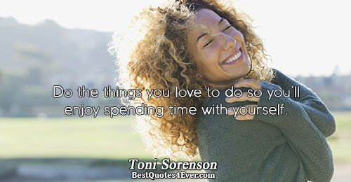 Toni Sorenson: Do the things you love to do so you'll enjoy spending time with yourself.