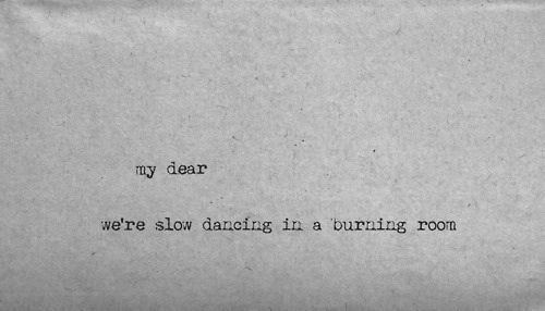 """...we're slow dancing in a burning room"""