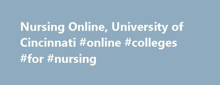Nursing Online, University of Cincinnati #online #colleges #for #nursing http://washington.nef2.com/nursing-online-university-of-cincinnati-online-colleges-for-nursing/  # Cincinnati Online Nursing Programs Congratulations on your decision to further your career with Cincinnati Online Graduate Nursing Programs. The University of Cincinnati offers programs with a range of nursing specialties in on-campus, online and hybrid formats, providing the flexibility adult students require while…