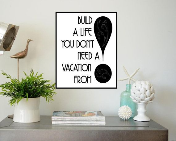 Build a Life you don't need a Vacation from !!!