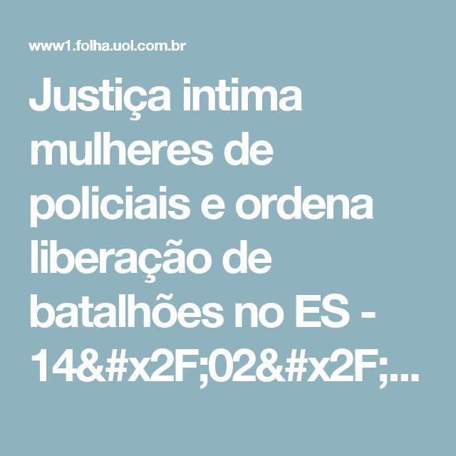Justiça intima mulheres de policiais e ordena liberação de batalhões no ES - 14/02/2017 - Cotidiano - Folha de S.Paulo