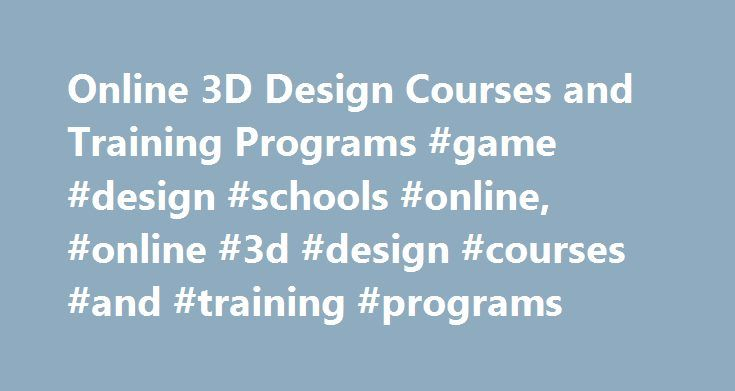 Online 3D Design Courses and Training Programs #game #design #schools #online, #online #3d #design #courses #and #training #programs http://aurora.remmont.com/online-3d-design-courses-and-training-programs-game-design-schools-online-online-3d-design-courses-and-training-programs/  # Online 3D Design Courses and Training Programs Online Courses in 3D Design Below are descriptions of some commonly offered online 3D design courses. Intro to Graphic Design Course: This course provides students…