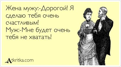 Жена мужу:-Дорогой! Я  сделаю тебя очень счастливым! Муж:-Мне будет очень тебя не хватать!