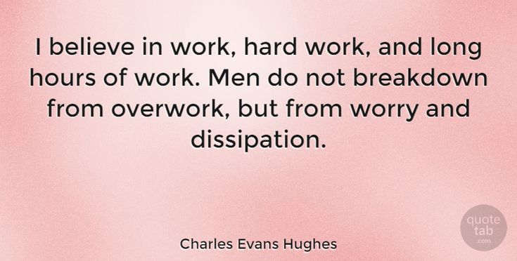 "Charles Evans Hughes Quote: ""I believe in work, hard work, and long hours of work. Men do not breakdown from… #Work #quotes #quotetab"