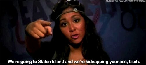 going to Staten Island and  kidnapping your ass loll (for briana, emma, & every1 else this applies to)